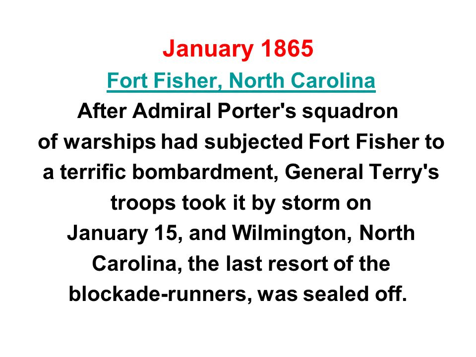 January 1865 Fort Fisher, North Carolina After Admiral Porter s squadron of warships had subjected Fort Fisher to a terrific bombardment, General Terry s troops took it by storm on January 15, and Wilmington, North Carolina, the last resort of the blockade-runners, was sealed off.