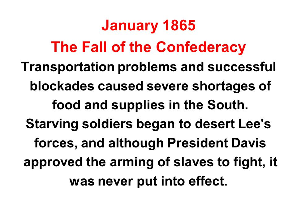 January 1865 The Fall of the Confederacy Transportation problems and successful blockades caused severe shortages of food and supplies in the South.