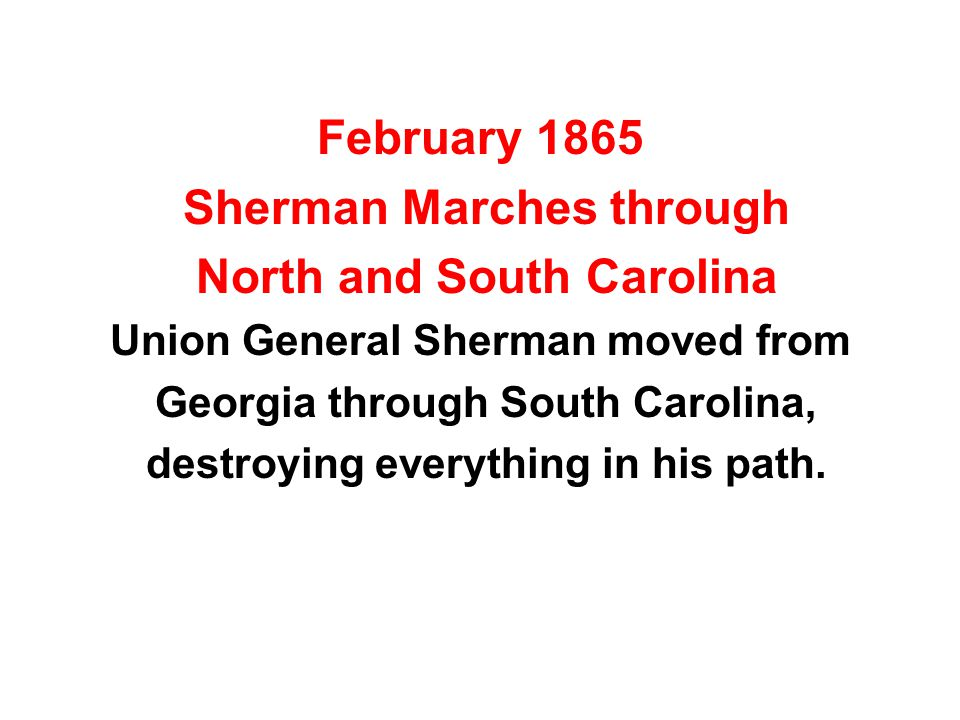 February 1865 Sherman Marches through North and South Carolina Union General Sherman moved from Georgia through South Carolina, destroying everything