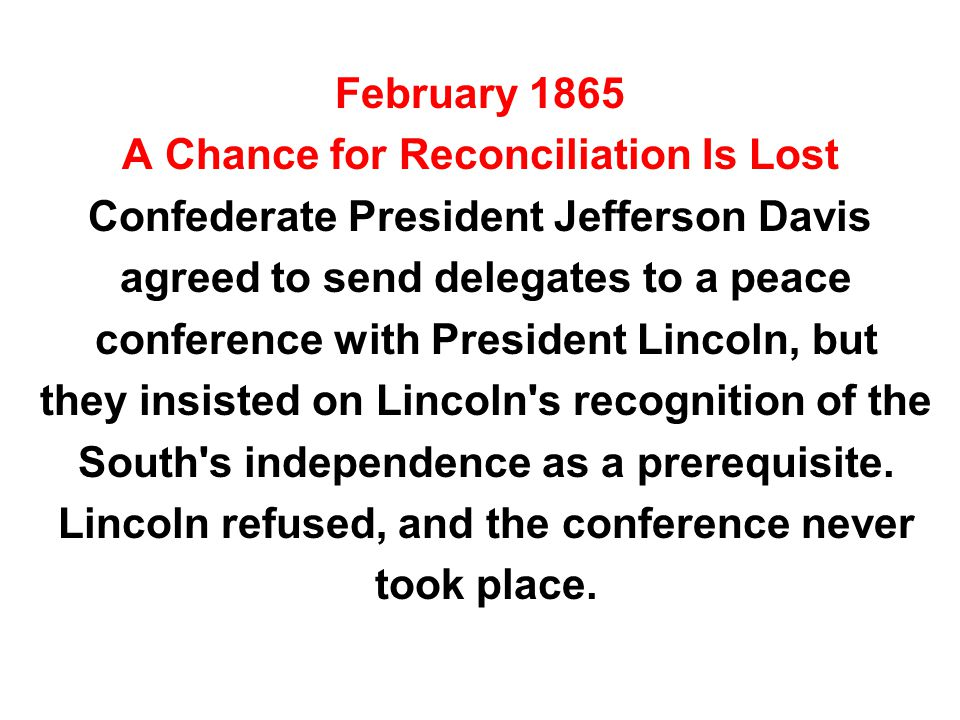 February 1865 A Chance for Reconciliation Is Lost Confederate President Jefferson Davis agreed to send delegates to a peace conference with President