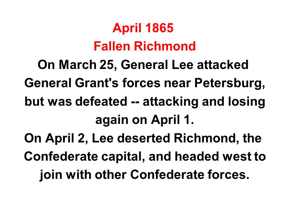 April 1865 Fallen Richmond On March 25, General Lee attacked General Grant s forces near Petersburg, but was defeated -- attacking and losing again on April 1.