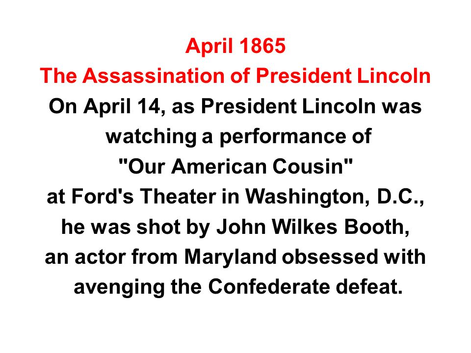 April 1865 The Assassination of President Lincoln On April 14, as President Lincoln was watching a performance of Our American Cousin at Ford s Theater in Washington, D.C., he was shot by John Wilkes Booth, an actor from Maryland obsessed with avenging the Confederate defeat.