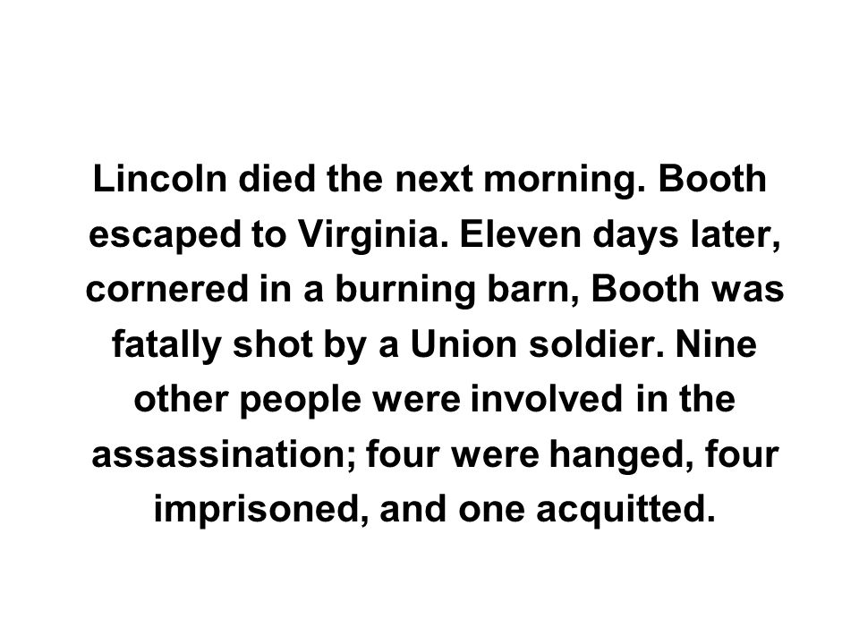 Lincoln died the next morning. Booth escaped to Virginia. Eleven days later, cornered in a burning barn, Booth was fatally shot by a Union soldier. Ni