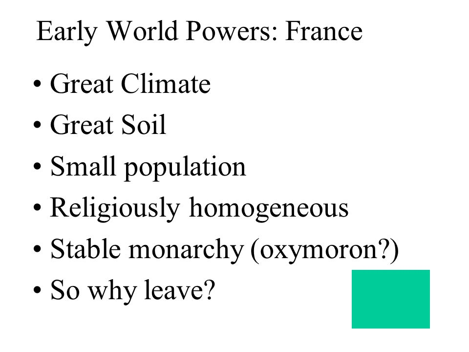 Early World Powers: France Great Climate Great Soil Small population Religiously homogeneous Stable monarchy (oxymoron?) So why leave?