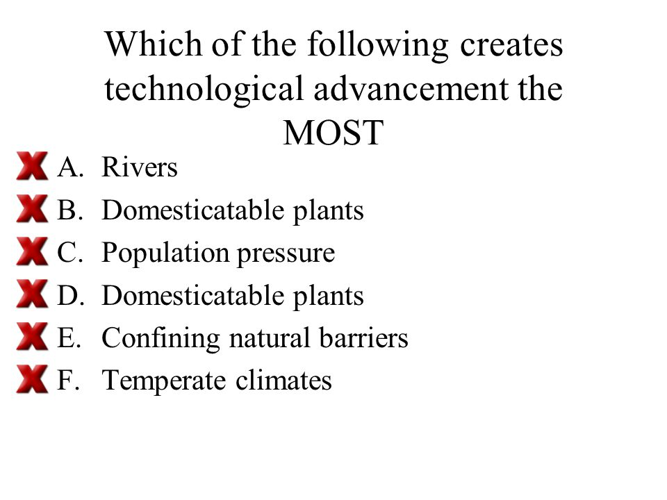 Which of the following creates technological advancement the MOST A.Rivers B.Domesticatable plants C.Population pressure D.Domesticatable plants E.Confining natural barriers F.Temperate climates
