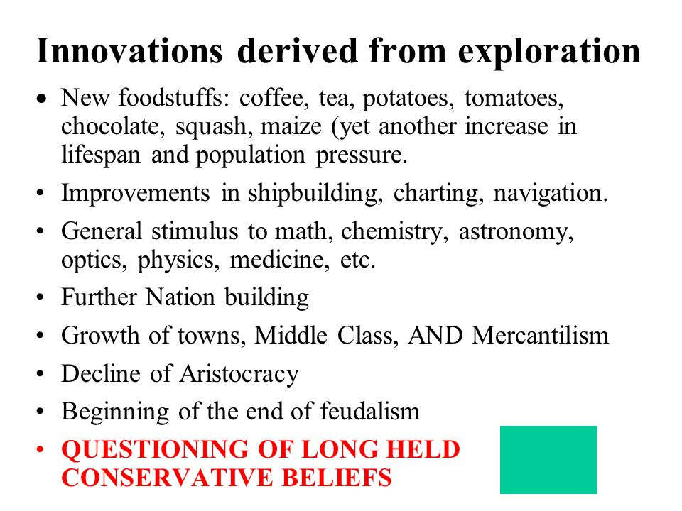 Innovations derived from exploration  New foodstuffs: coffee, tea, potatoes, tomatoes, chocolate, squash, maize (yet another increase in lifespan and