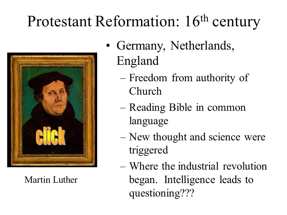Protestant Reformation: 16 th century Germany, Netherlands, England –Freedom from authority of Church –Reading Bible in common language –New thought and science were triggered –Where the industrial revolution began.