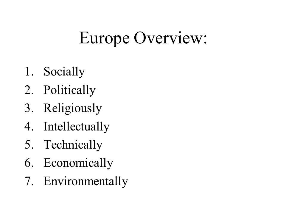Europe Overview: 1.Socially 2.Politically 3.Religiously 4.Intellectually 5.Technically 6.Economically 7.Environmentally