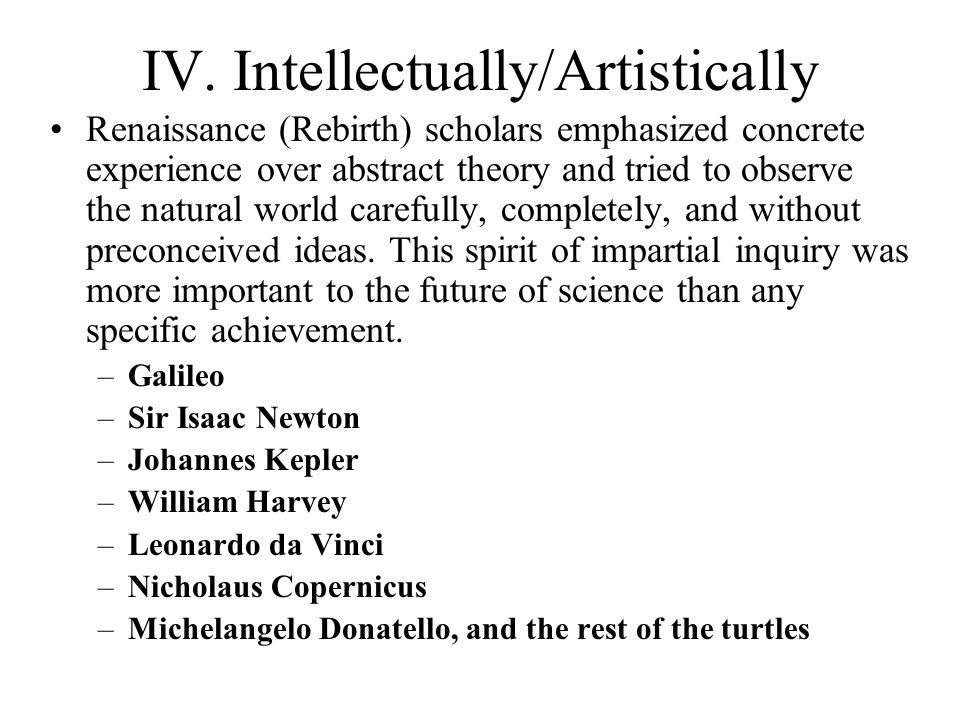 IV. Intellectually/Artistically Renaissance (Rebirth) scholars emphasized concrete experience over abstract theory and tried to observe the natural wo