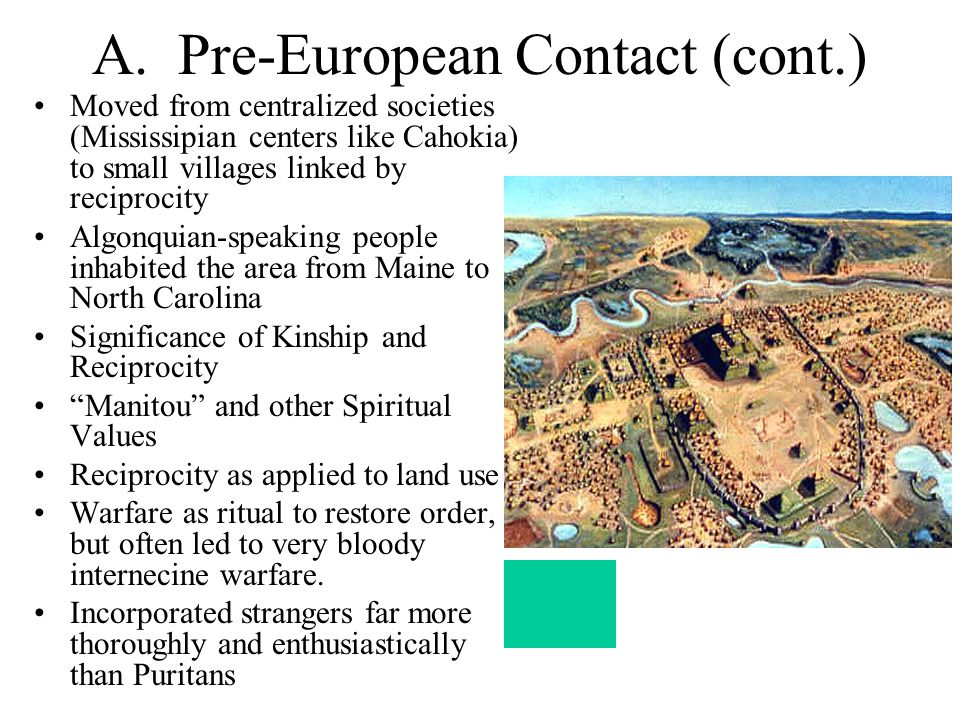 A. Pre-European Contact (cont.) Moved from centralized societies (Mississipian centers like Cahokia) to small villages linked by reciprocity Algonquia
