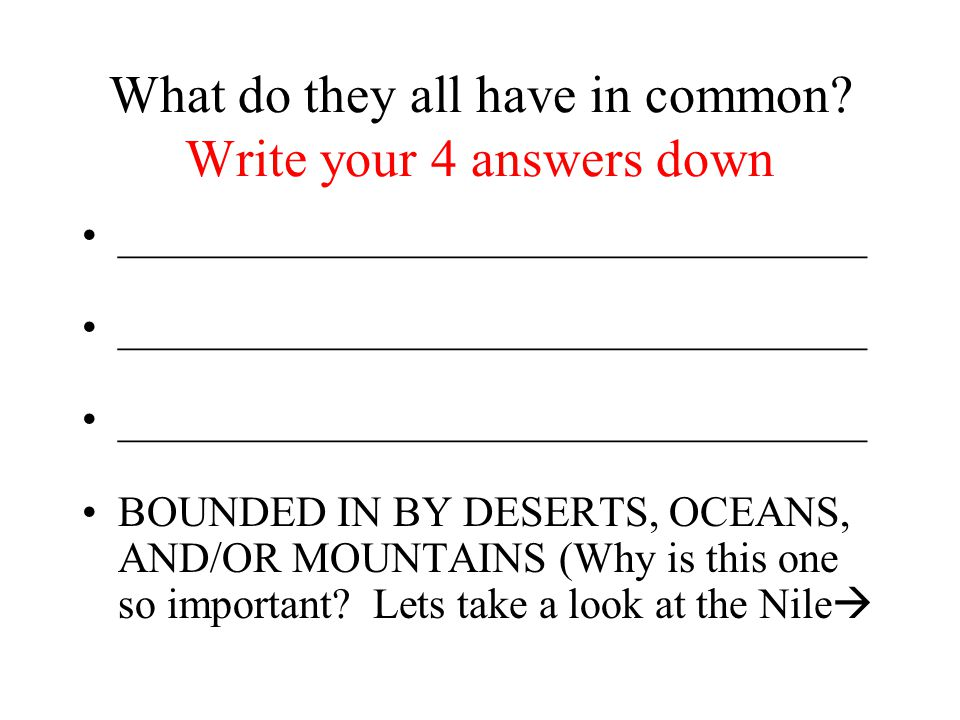 What do they all have in common? Write your 4 answers down ___________________________________ BOUNDED IN BY DESERTS, OCEANS, AND/OR MOUNTAINS (Why is