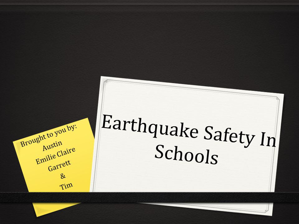 Earthquake Safety In Schools Brought to you by: Austin Emilie Claire Garrett & Tim