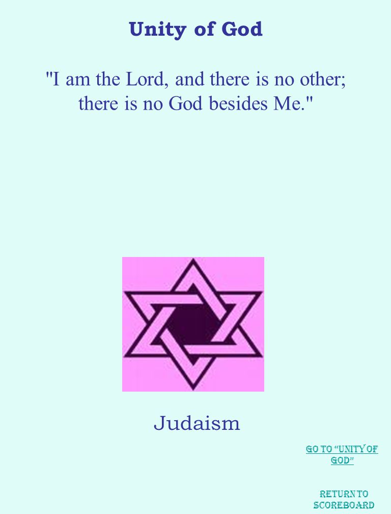Unity of God I am the Lord, and there is no other; there is no God besides Me. Judaism Return to Scoreboard Go to Unity of God