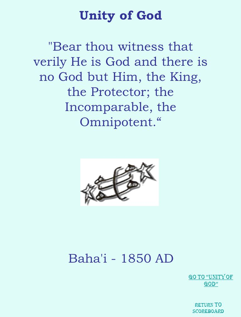 Unity of God Bear thou witness that verily He is God and there is no God but Him, the King, the Protector; the Incomparable, the Omnipotent. Baha i - 1850 AD Return to Scoreboard Go to Unity of God