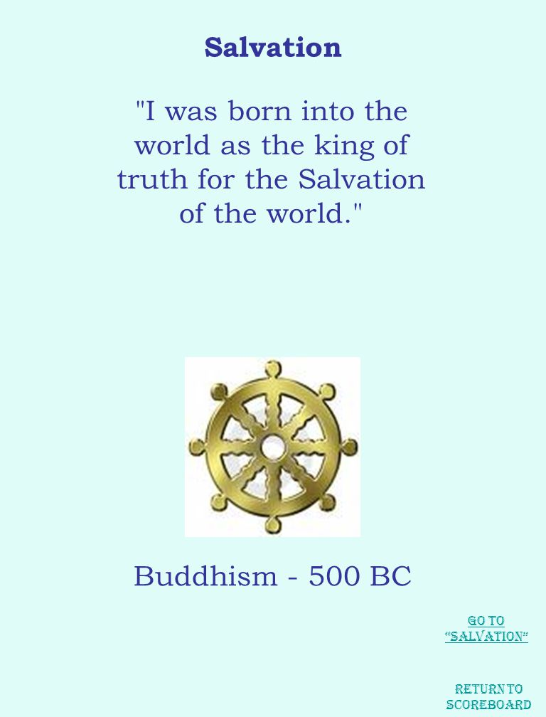 Salvation I was born into the world as the king of truth for the Salvation of the world. Buddhism - 500 BC Return to Scoreboard Go to Salvation