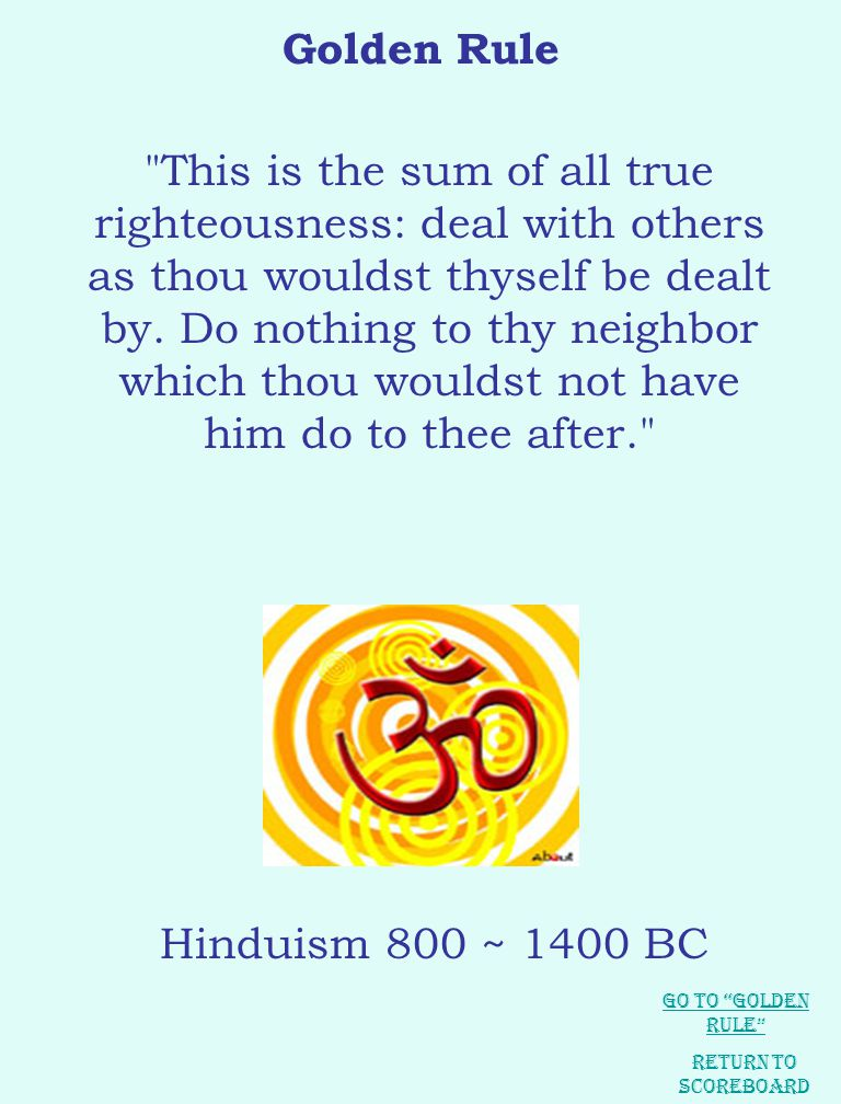 Golden Rule Hurt not others in ways that you yourself would find hurtful. This is the sum of all true righteousness: deal with others as thou wouldst thyself be dealt by.