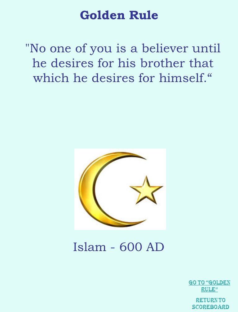 Golden Rule No one of you is a believer until he desires for his brother that which he desires for himself. Return to Scoreboard Islam - 600 AD Go to Golden Rule