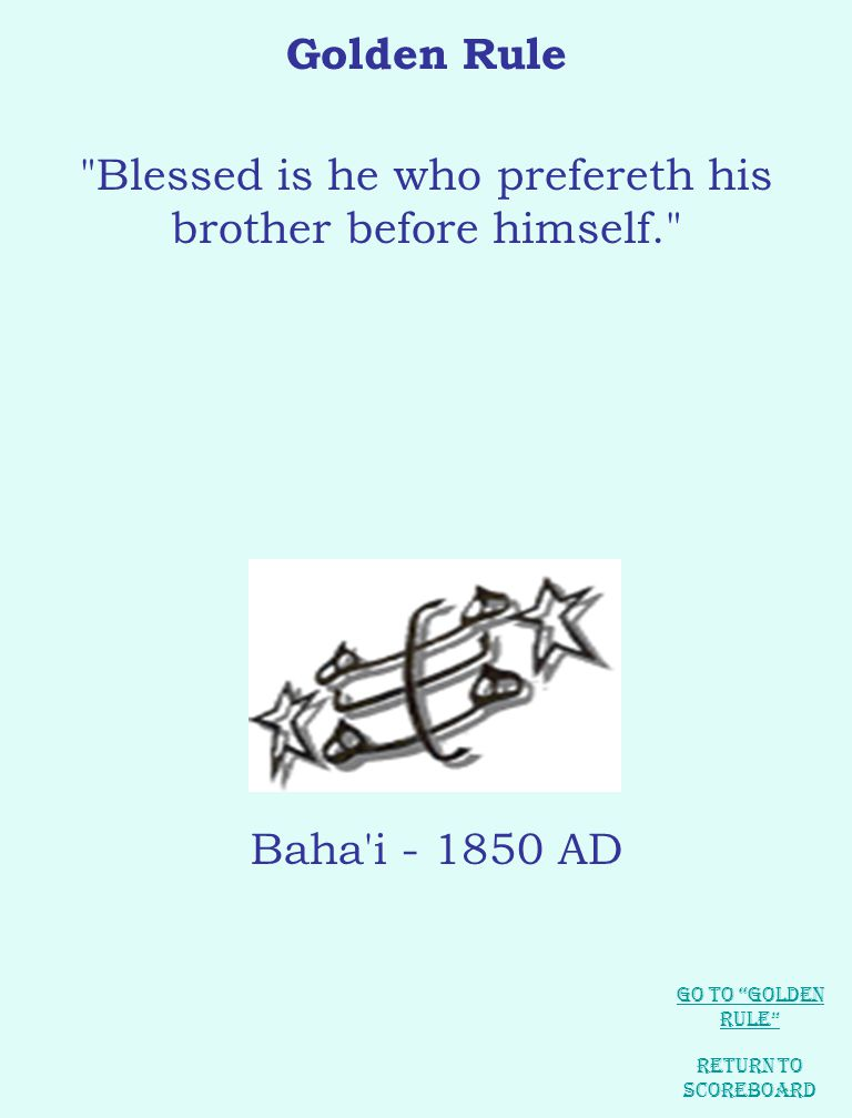 Golden Rule Blessed is he who prefereth his brother before himself. Return to Scoreboard Baha i - 1850 AD Go to Golden Rule