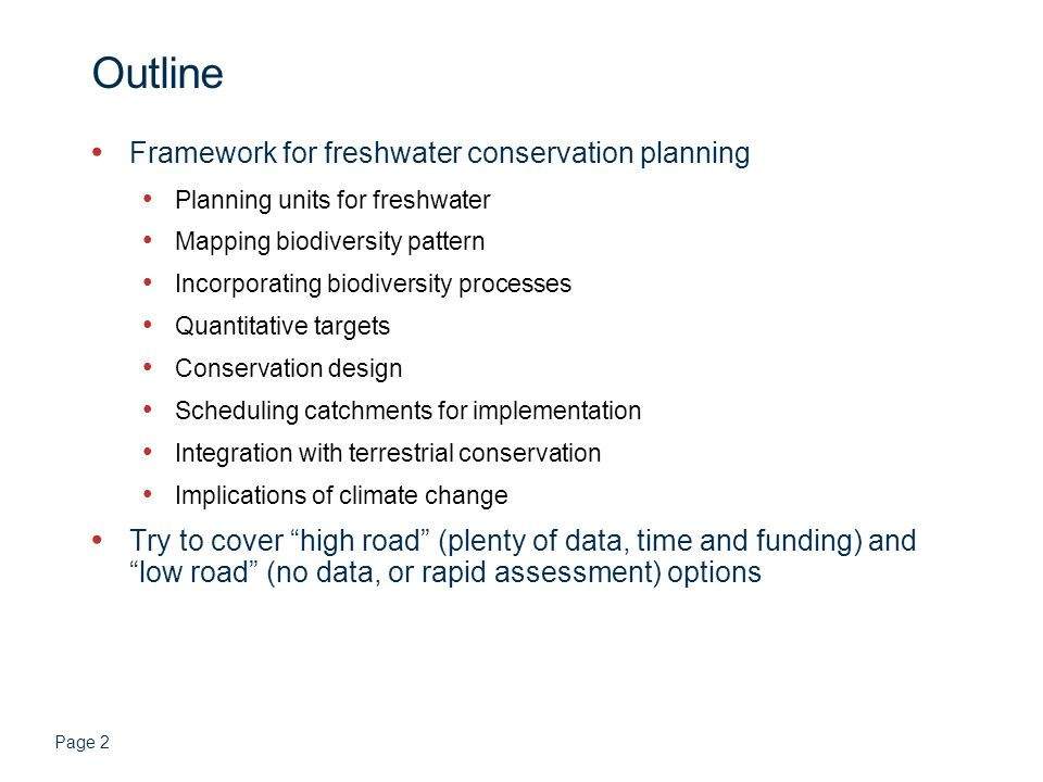 Page 2 Outline Framework for freshwater conservation planning Planning units for freshwater Mapping biodiversity pattern Incorporating biodiversity processes Quantitative targets Conservation design Scheduling catchments for implementation Integration with terrestrial conservation Implications of climate change Try to cover high road (plenty of data, time and funding) and low road (no data, or rapid assessment) options