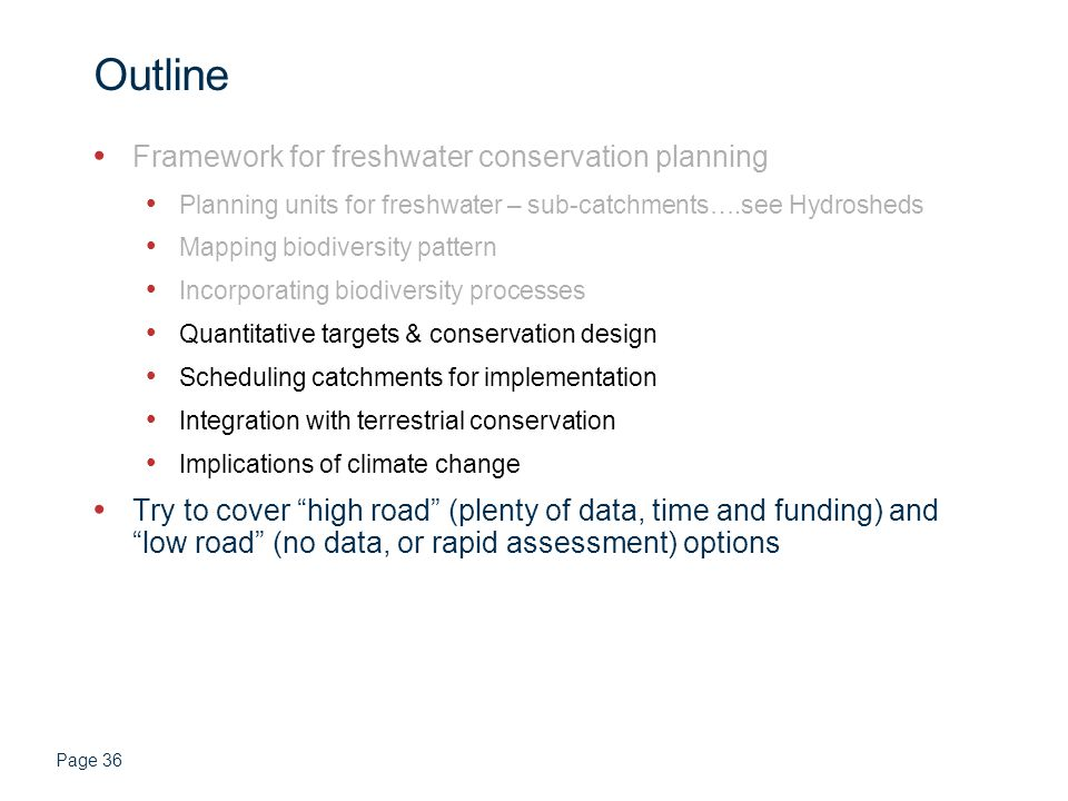 Page 36 Outline Framework for freshwater conservation planning Planning units for freshwater – sub-catchments….see Hydrosheds Mapping biodiversity pattern Incorporating biodiversity processes Quantitative targets & conservation design Scheduling catchments for implementation Integration with terrestrial conservation Implications of climate change Try to cover high road (plenty of data, time and funding) and low road (no data, or rapid assessment) options