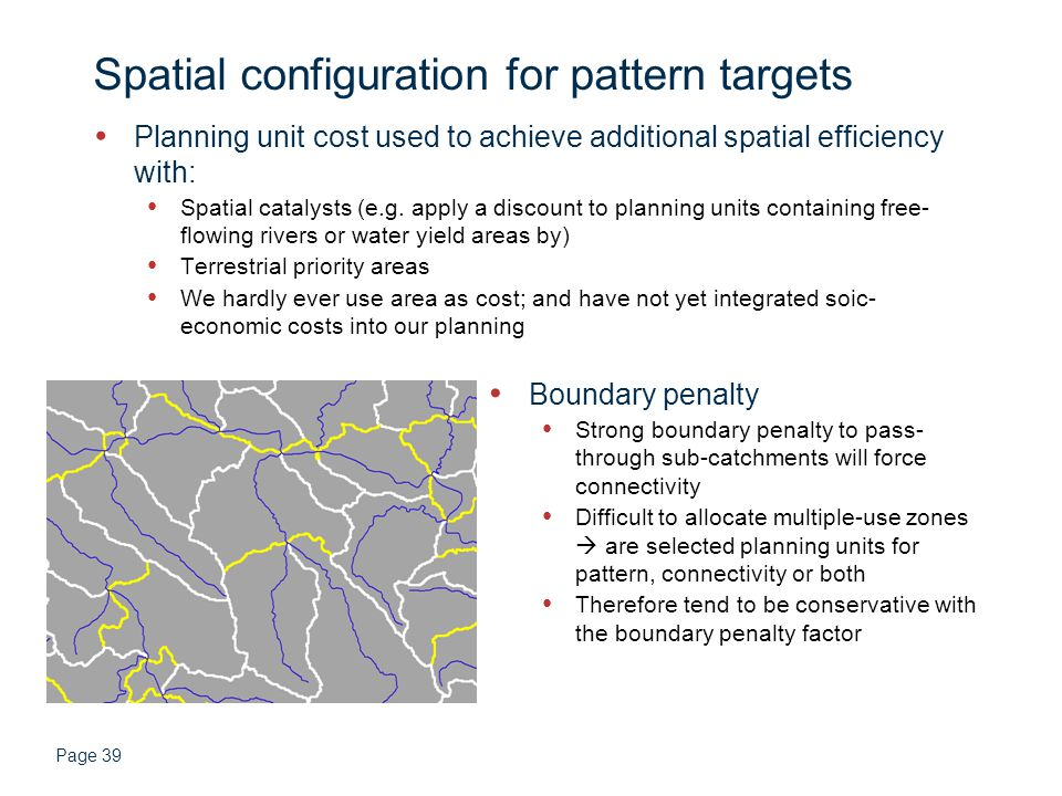 Page 39 Spatial configuration for pattern targets Planning unit cost used to achieve additional spatial efficiency with: Spatial catalysts (e.g.