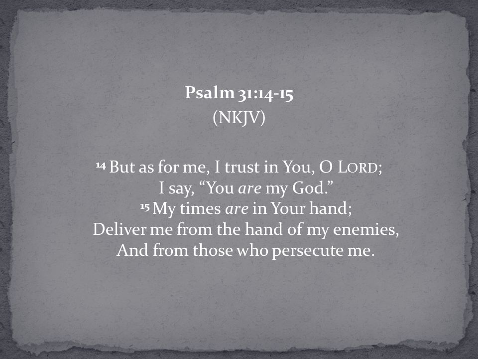 Psalm 31:14-15 (NKJV) 14 But as for me, I trust in You, O L ORD ; I say, You are my God. 15 My times are in Your hand; Deliver me from the hand of my enemies, And from those who persecute me.