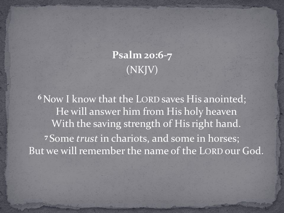 Psalm 20:6-7 (NKJV) 6 Now I know that the L ORD saves His anointed; He will answer him from His holy heaven With the saving strength of His right hand.