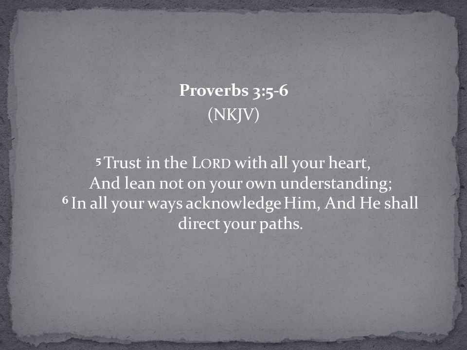 Proverbs 3:5-6 (NKJV) 5 Trust in the L ORD with all your heart, And lean not on your own understanding; 6 In all your ways acknowledge Him, And He sha