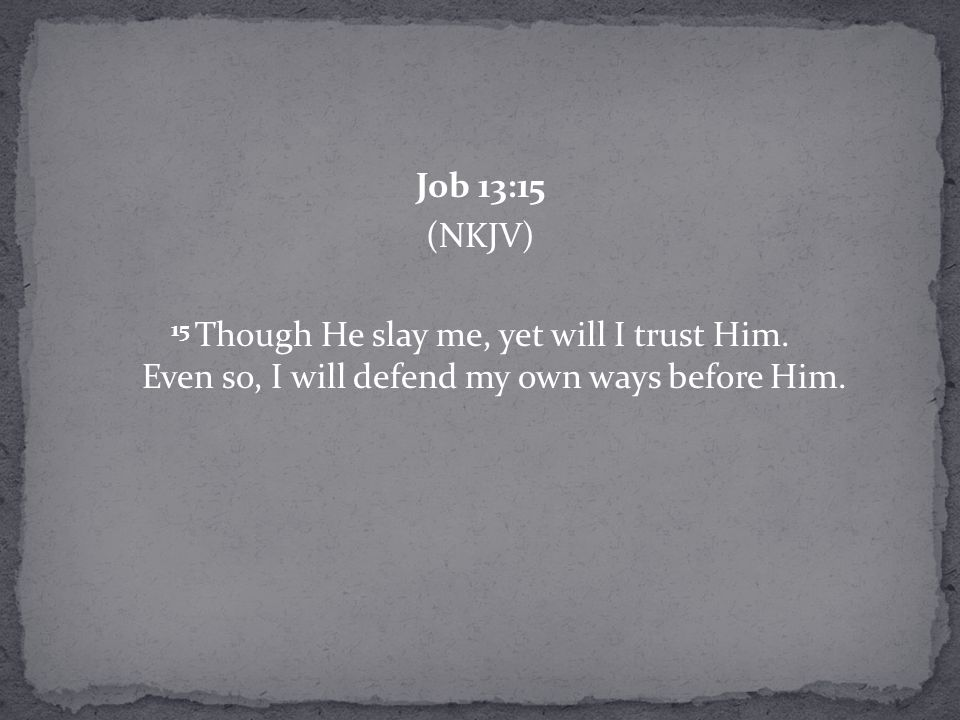Job 13:15 (NKJV) 15 Though He slay me, yet will I trust Him.