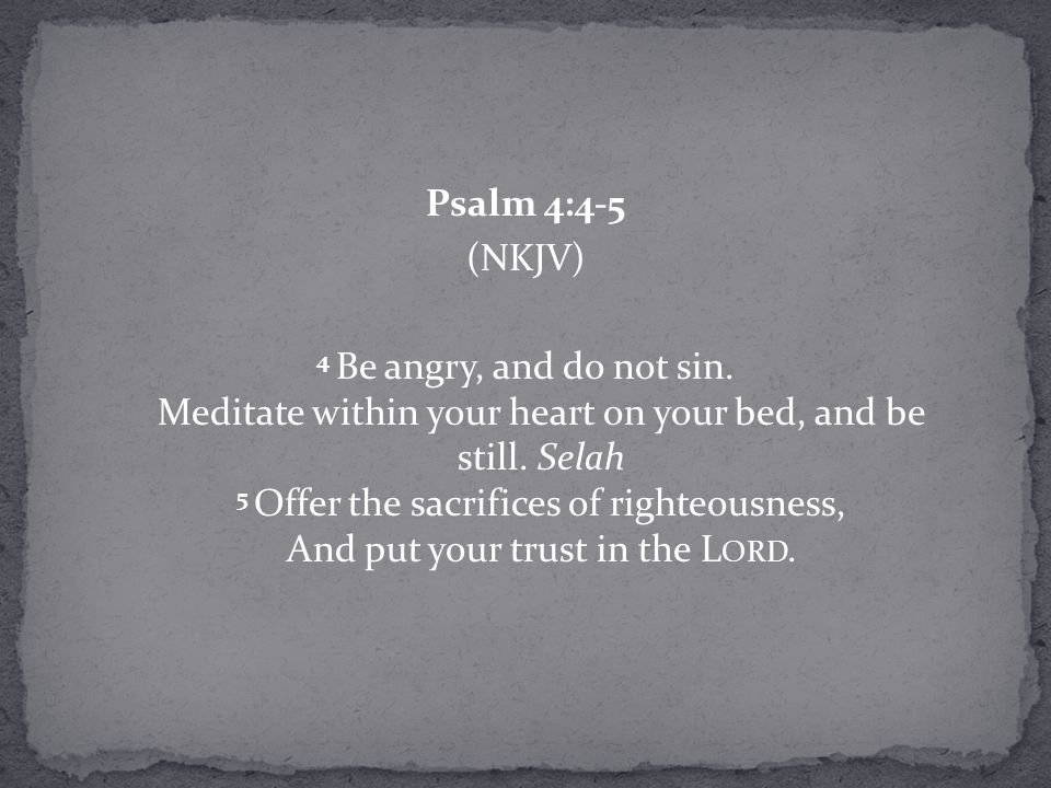 Psalm 4:4-5 (NKJV) 4 Be angry, and do not sin. Meditate within your heart on your bed, and be still. Selah 5 Offer the sacrifices of righteousness, An