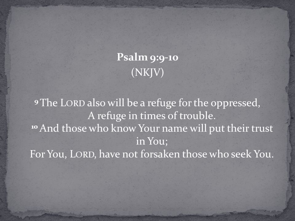 Psalm 9:9-10 (NKJV) 9 The L ORD also will be a refuge for the oppressed, A refuge in times of trouble.