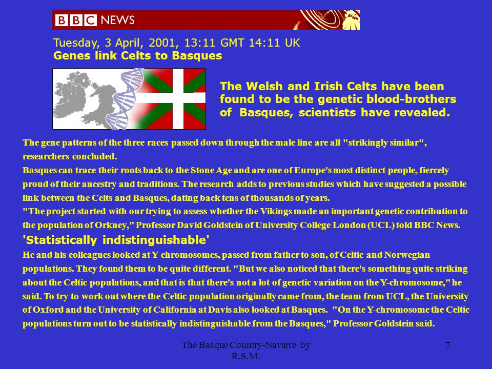 The Basque Country-Navarre by R.S.M. 7 Tuesday, 3 April, 2001, 13:11 GMT 14:11 UK Genes link Celts to Basques The Welsh and Irish Celts have been foun