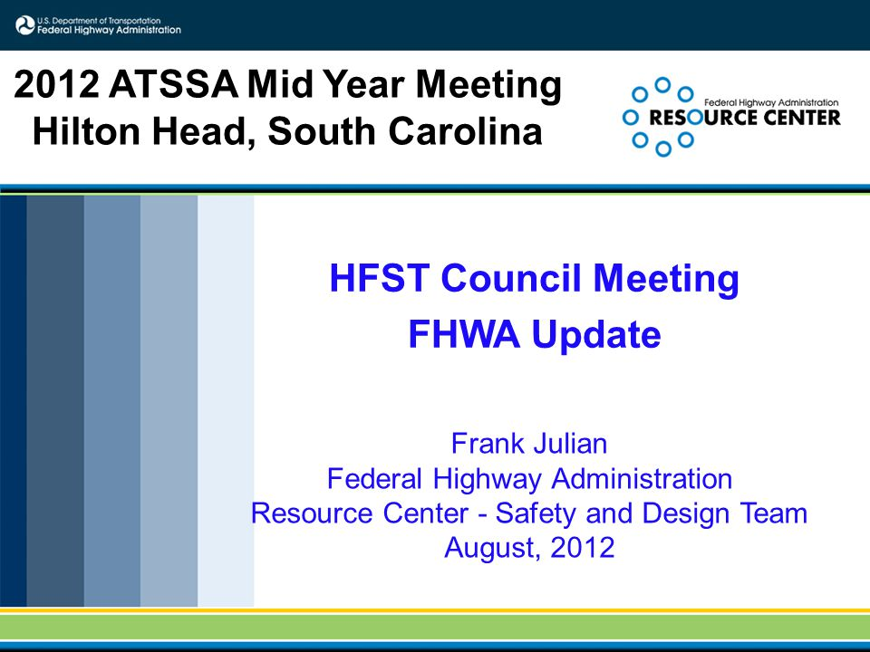 HFST Council Meeting FHWA Update Frank Julian Federal Highway Administration Resource Center - Safety and Design Team August, 2012 2012 ATSSA Mid Year Meeting Hilton Head, South Carolina