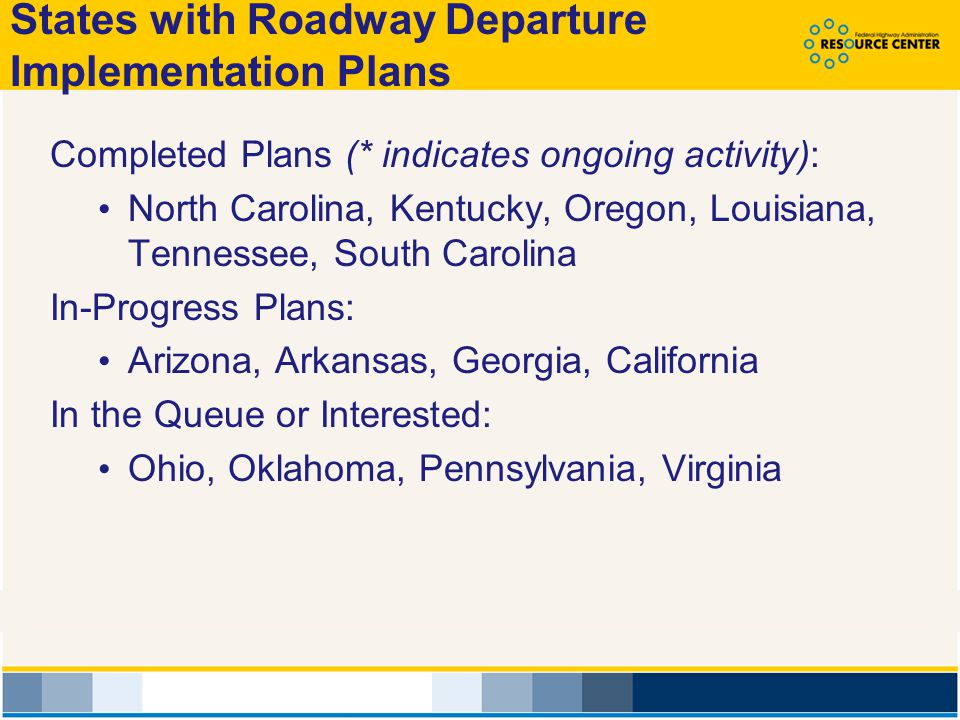 States with Roadway Departure Implementation Plans Completed Plans (* indicates ongoing activity): North Carolina, Kentucky, Oregon, Louisiana, Tennessee, South Carolina In-Progress Plans: Arizona, Arkansas, Georgia, California In the Queue or Interested: Ohio, Oklahoma, Pennsylvania, Virginia