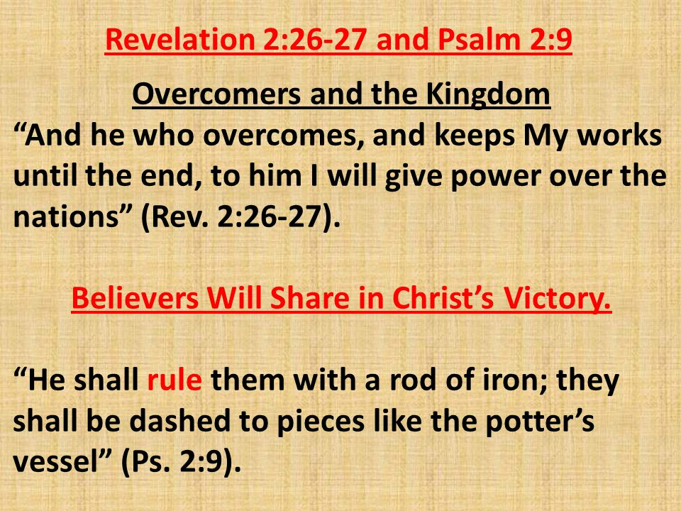 Revelation 2:26-27 and Psalm 2:9 Overcomers and the Kingdom And he who overcomes, and keeps My works until the end, to him I will give power over the nations (Rev.