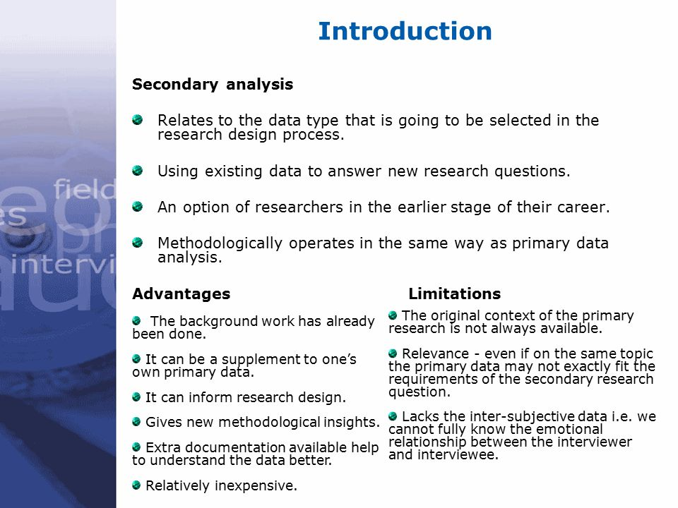 Introduction Secondary analysis Relates to the data type that is going to be selected in the research design process. Using existing data to answer ne
