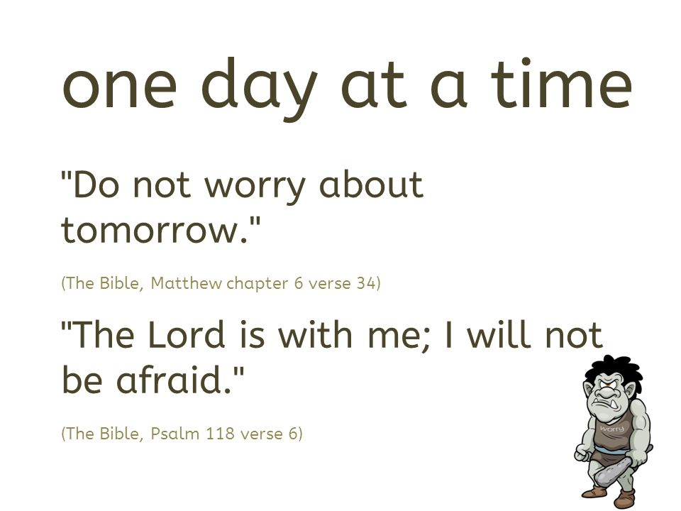 Do not worry about tomorrow. (The Bible, Matthew chapter 6 verse 34) The Lord is with me; I will not be afraid. (The Bible, Psalm 118 verse 6)