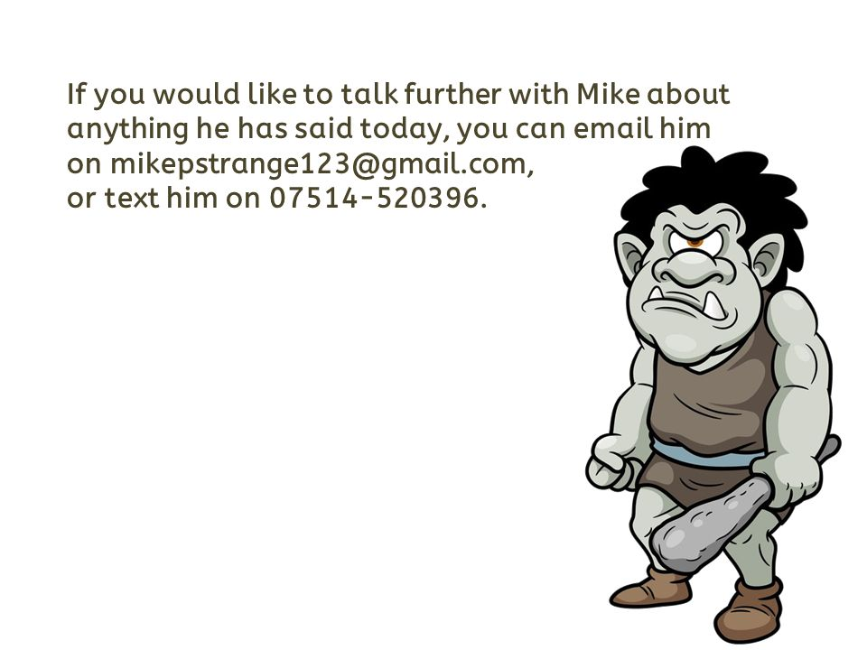 If you would like to talk further with Mike about anything he has said today, you can email him on mikepstrange123@gmail.com, or text him on 07514-520396.