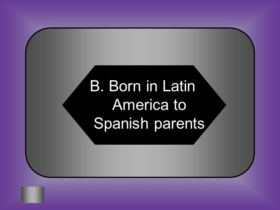 A:B: Invests to make a profit Born in Latin America #6 CREOLE C:D: Assists the President Fee to Vote