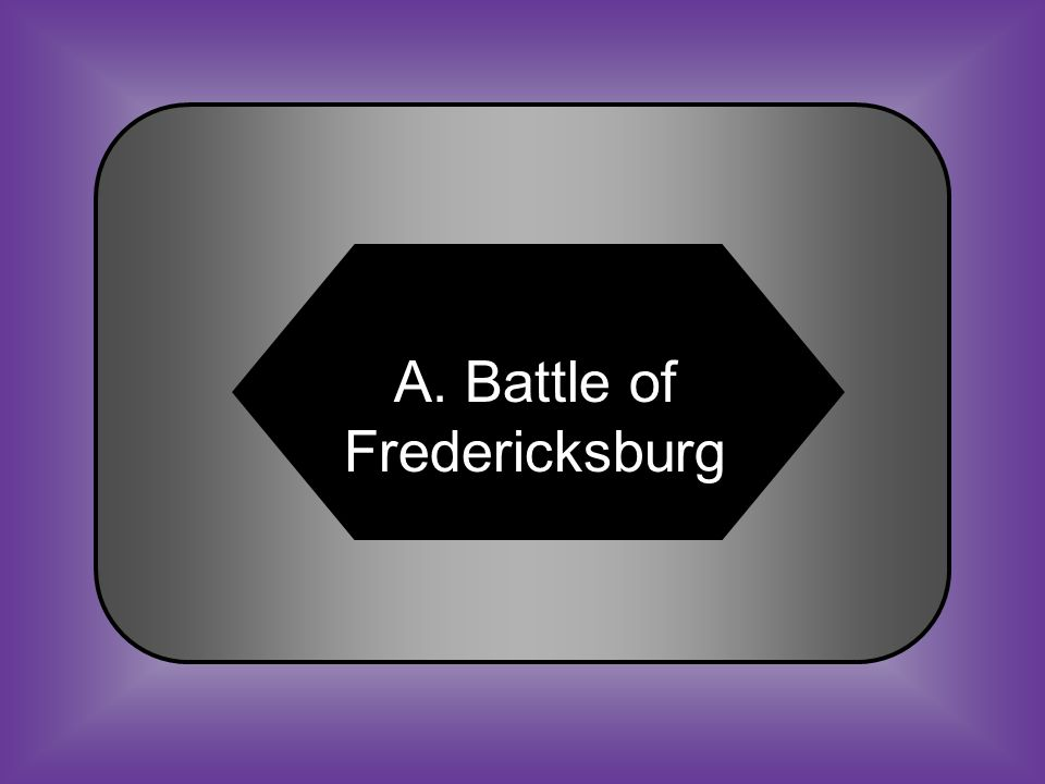 A:B: Battle of Fredericksburg Battle of Manassas #18 One of the worst defeats for the Union C:D: Battle of Tippecanoe Battle of Gettysburg