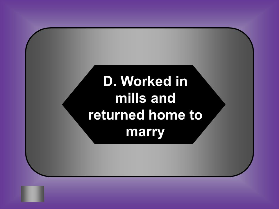A:B: Born in Latin America to Spanish parents Skilled worker #4 Lowell girl C:D: Someone who invests to make a profit Worked in mills & returned home to marry