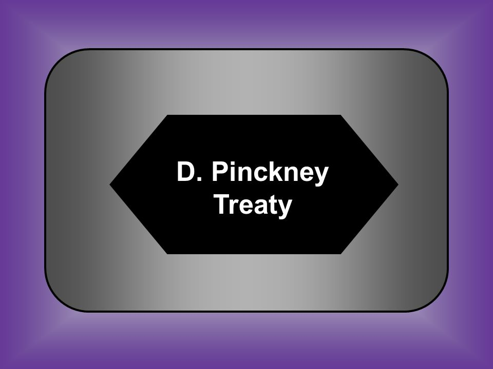A:B: Treaty of GhentTreaty of Greenville C:D: Treaty of Guadalupe Pinckney Treaty #45 Allowed shipment of American goods on the Mississippi