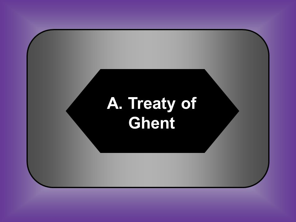 A:B: Treaty of GhentTreaty of Guadalupe C:D: Spoils SystemAmnesty Act #48 Allowed restoration of pre-War of 1812 conditions