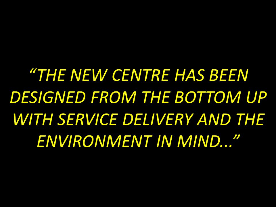 THE NEW CENTRE HAS BEEN DESIGNED FROM THE BOTTOM UP WITH SERVICE DELIVERY AND THE ENVIRONMENT IN MIND...