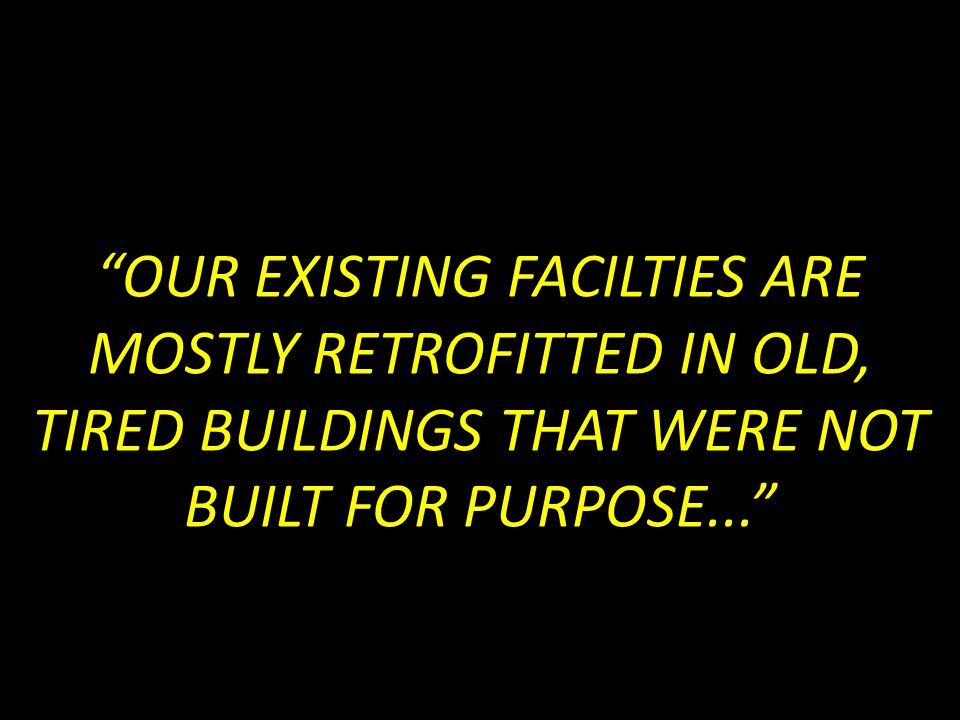 OUR EXISTING FACILTIES ARE MOSTLY RETROFITTED IN OLD, TIRED BUILDINGS THAT WERE NOT BUILT FOR PURPOSE...