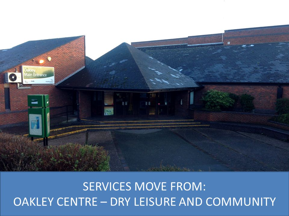 SERVICES MOVE FROM: OAKLEY CENTRE – DRY LEISURE AND COMMUNITY