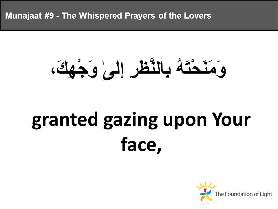 وَمَنَحْتَهُ بِالنَّظَرِ إلىٰ وَجْهِكَ، granted gazing upon Your face, Munajaat #9 - The Whispered Prayers of the Lovers