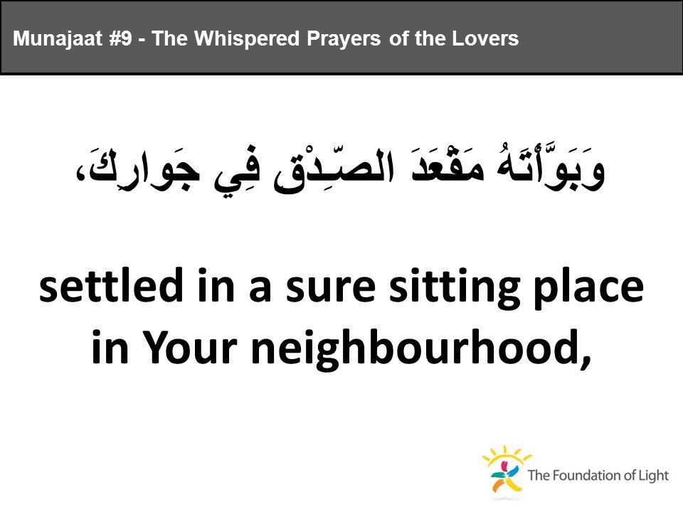 وَبَوَّأْتَهُ مَقْعَدَ الصّـِدْقِ فِي جَوارِكَ، settled in a sure sitting place in Your neighbourhood, Munajaat #9 - The Whispered Prayers of the Lovers