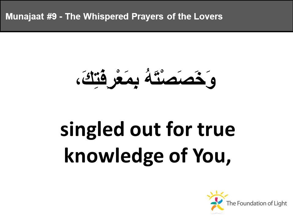 وَخَصَصْتَهُ بِمَعْرِفَتِكَ، singled out for true knowledge of You, Munajaat #9 - The Whispered Prayers of the Lovers