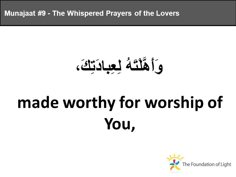 وَأَهَّلْتَهُ لِعِبادَتِكَ، made worthy for worship of You, Munajaat #9 - The Whispered Prayers of the Lovers